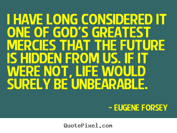 I have long considered it one of god's greatest mercies that.. Eugene Forsey great life sayings