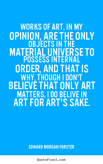 Life quotes - Works of art, in my opinion, are the only objects in the material universe..