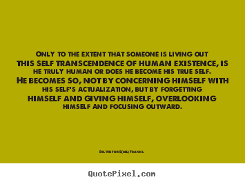 Only to the extent that someone is living out this self.. Dr. Viktor E(mil) Frankl popular life quotes