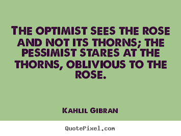Life quotes - The optimist sees the rose and not its thorns;..