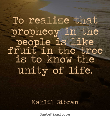 Make picture quotes about life - To realize that prophecy in the people is like..