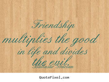 Life quote - Friendship multiplies the good in life and..