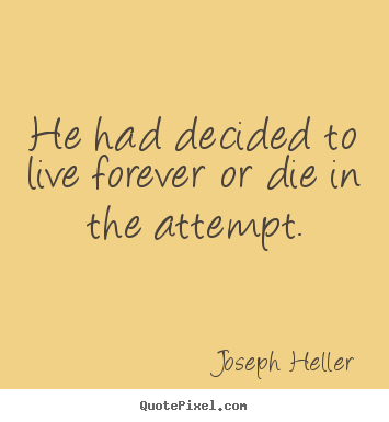 Joseph Heller picture sayings - He had decided to live forever or die in the attempt. - Life quote