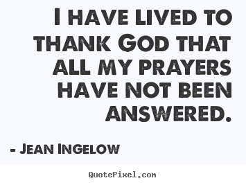 I have lived to thank god that all my prayers.. Jean Ingelow best life quotes