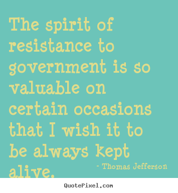 Thomas Jefferson photo quotes - The spirit of resistance to government is so valuable.. - Life sayings