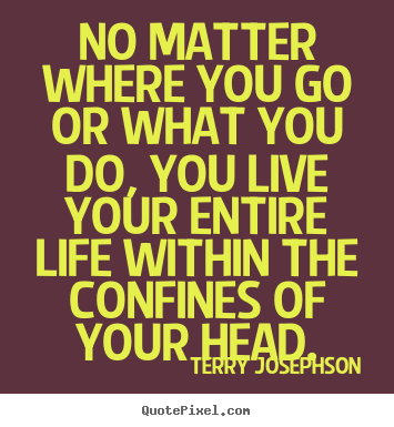 Terry Josephson poster quote - No matter where you go or what you do, you live your entire life within.. - Life quote