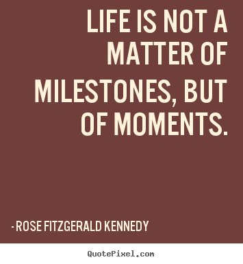 Rose Fitzgerald Kennedy poster quotes - Life is not a matter of milestones, but of moments. - Life quotes