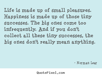 Norman Lear picture quotes - Life is made up of small pleasures. happiness is made up of those.. - Life quotes