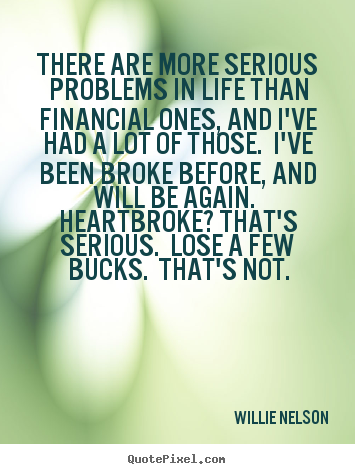 Life quotes - There are more serious problems in life than financial ones, and i've..