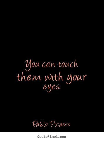 You can touch them with your eyes. Pablo Picasso top life quote