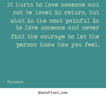 Create picture quotes about life - It hurts to love someone and not be loved in return, but what is the..