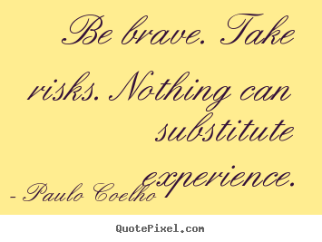 Paulo Coelho picture quotes - Be brave. take risks. nothing can substitute experience. - Life quote
