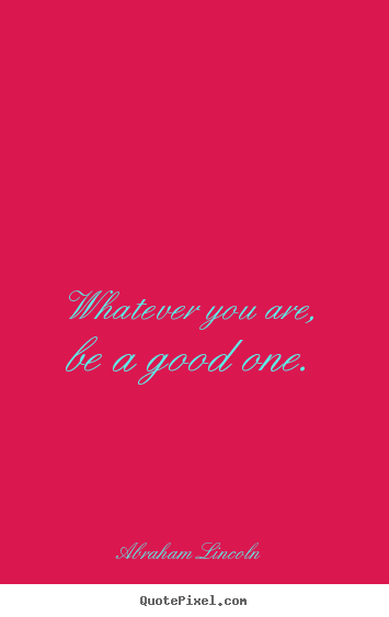 Quotes about life - Whatever you are, be a good one.