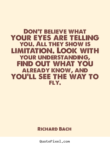 Richard Bach picture quotes - Don't believe what your eyes are telling you. all they show is.. - Life quotes