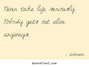 Create your own photo quotes about life - Never take life seriously. nobody gets out alive..