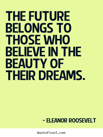 The future belongs to those who believe in.. Eleanor Roosevelt popular life quotes