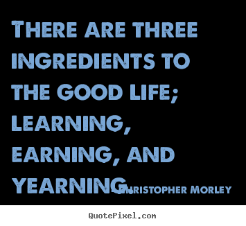 Design picture sayings about life - There are three ingredients to the good life; learning, earning,..
