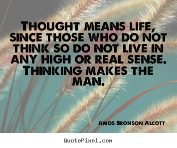 Thought means life, since those who do not think so do.. Amos Bronson Alcott top life quote
