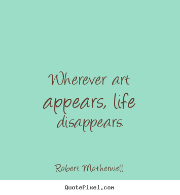 Wherever art appears, life disappears. Robert Motherwell great life quotes