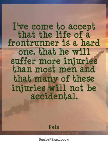 Life quotes - I've come to accept that the life of a frontrunner is a hard one,..