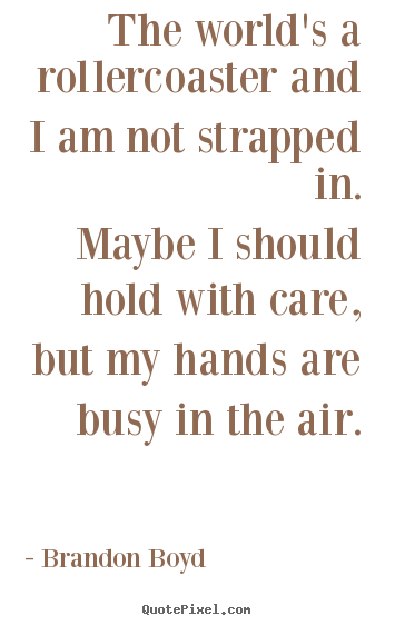 Quote about life - The world's a rollercoaster and i am not strapped..