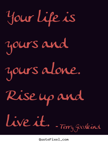 Life quotes - Your life is yours and yours alone. rise up and live it.