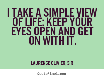 I take a simple view of life: keep your eyes open and get on.. Laurence Olivier, Sir  life quote