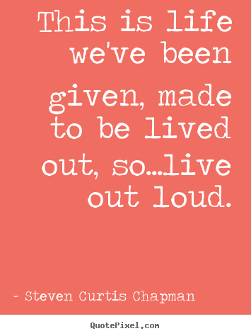 Make custom picture quote about life - This is life we've been given, made to be lived out, so...live out..