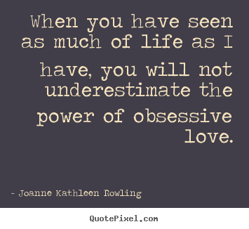 Joanne Kathleen Rowling pictures sayings - When you have seen as much of life as i have, you will not.. - Life quotes