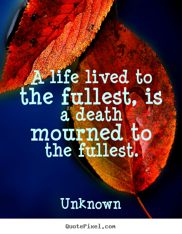 Sayings about life - A life lived to the fullest, is a death mourned to the fullest.