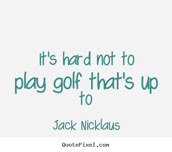 Life quotes - It's hard not to play golf that's up to