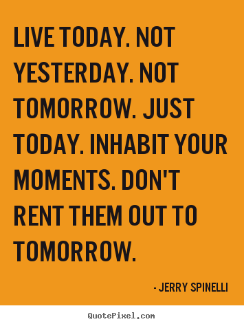Sayings about life - Live today. not yesterday. not tomorrow. just today...