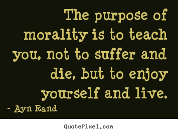 Ayn Rand picture quotes - The purpose of morality is to teach you, not to suffer and.. - Life quotes