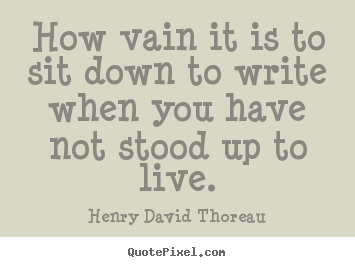 Henry David Thoreau image quote - How vain it is to sit down to write when you have.. - Life quotes