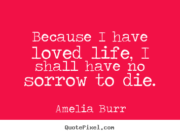 Create graphic picture quotes about life - Because i have loved life, i shall have no sorrow to die.
