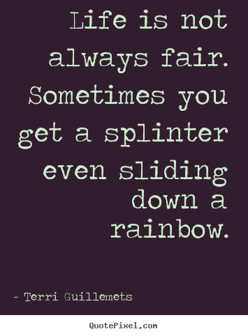 Terri Guillemets poster quotes - Life is not always fair. sometimes you get a splinter even.. - Life quotes