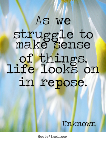 Life quotes - As we struggle to make sense of things, life..
