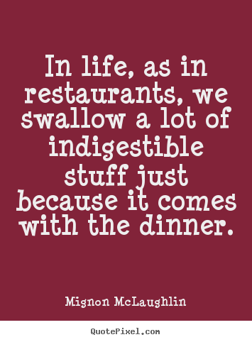 In life, as in restaurants, we swallow a lot of indigestible.. Mignon McLaughlin best life quotes