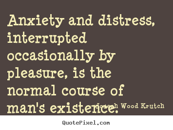 Anxiety and distress, interrupted occasionally by pleasure, is.. Joseph Wood Krutch top life quote
