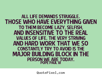 Quote about life - All life demands struggle. those who have..