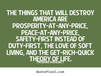 The things that will destroy america are prosperity-at-any-price,.. Theodore Roosevelt best life quotes