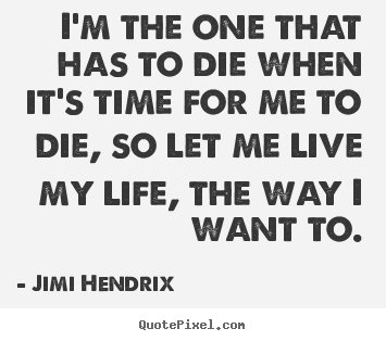 How to make picture quotes about life - I'm the one that has to die when it's time for me to die, so let..