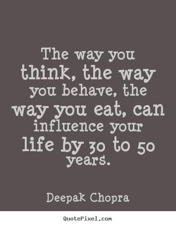 How to design picture quotes about life - The way you think, the way you behave, the way you eat, can influence..