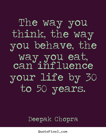 The way you think, the way you behave, the way.. Deepak Chopra top life quotes