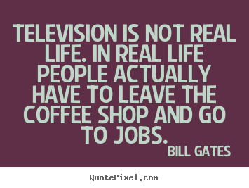 Create picture quotes about life - Television is not real life. in real life people actually..