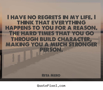 Life quotes - I have no regrets in my life. i think that everything happens to you for..
