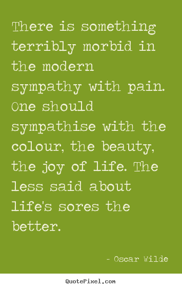 Design picture quote about life - There is something terribly morbid in the modern sympathy with pain...