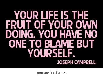 Your life is the fruit of your own doing. you have no one to blame but.. Joseph Campbell  life quotes
