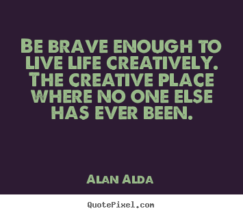 Make custom picture quotes about life - Be brave enough to live life creatively. the creative place..