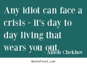 Anton Chekhov image quotes - Any idiot can face a crisis - it's day to day living that.. - Life quotes
